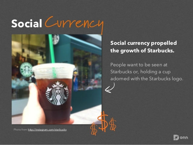 Social Currency Social currency propelled the growth of Starbucks. People want to be seen at Starbucks or, holding a cup a...