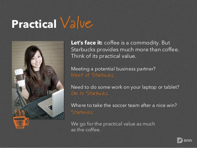 Practical Value Let's face it: coffee is a commodity. But Starbucks provides much more than coffee. Think of its practical...
