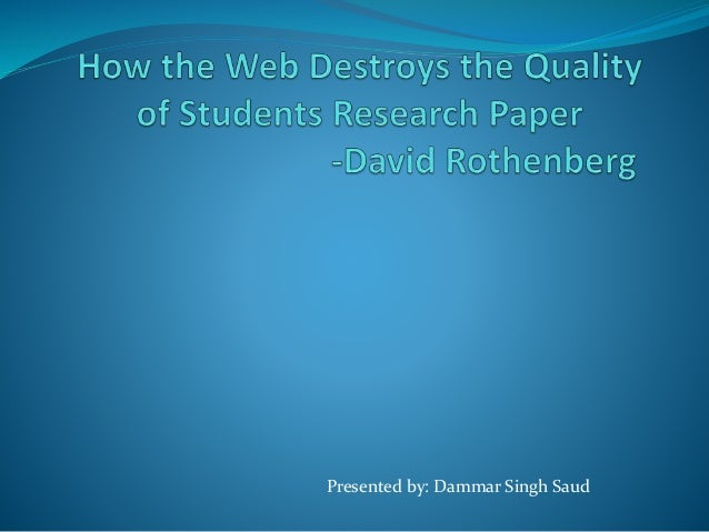 how the web destroys the quality of students research papers How the web destroys the quality of students research paper 1 presented by: dammar singh saud 2 table of contents introduction past students present students signs of coping david rothenberg's major criticisms faults of students' dependency on www solutions 3 introduction.