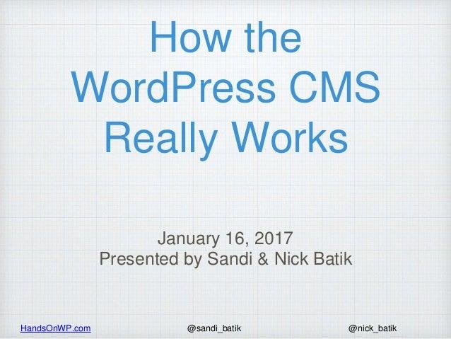 HandsOnWP.com @nick_batik@sandi_batik How the WordPress CMS Really Works January 16, 2017 Presented by Sandi & Nick Batik