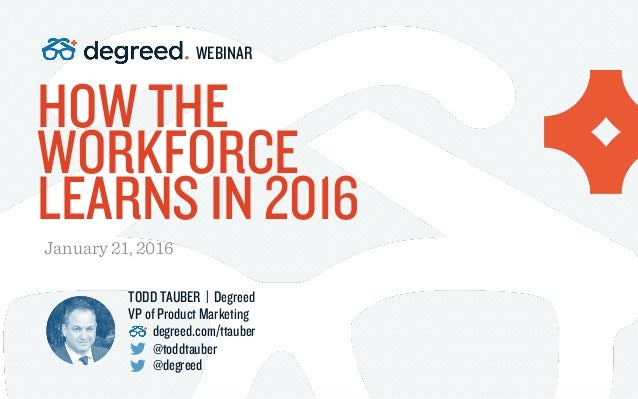 HOW THE WORKFORCE LEARNS IN 2016 January 21, 2016 WEBINAR TODD TAUBER | Degreed VP of Product Marketing degreed.com/ttaube...