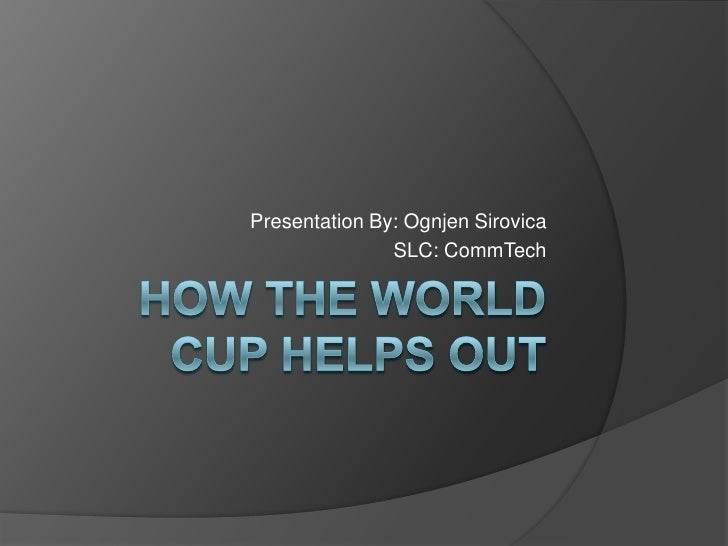 How the World Cup Helps Out<br />Presentation By: Ognjen Sirovica<br />SLC: CommTech <br />