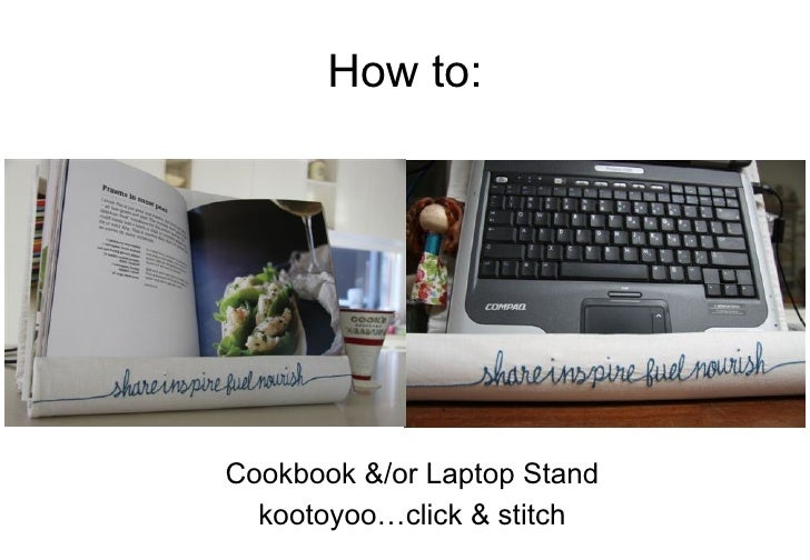 How to: <ul><li>Cookbook &/or Laptop Stand </li></ul><ul><li>kootoyoo…click & stitch </li></ul>