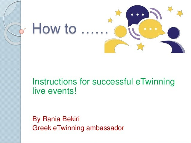 How to …… Instructions for successful eTwinning live events! By Rania Bekiri Greek eTwinning ambassador