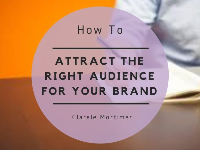 ATTRACT THE RIGHT AUDIENCE FOR YOUR BRAND How To  Clarele Mortimer