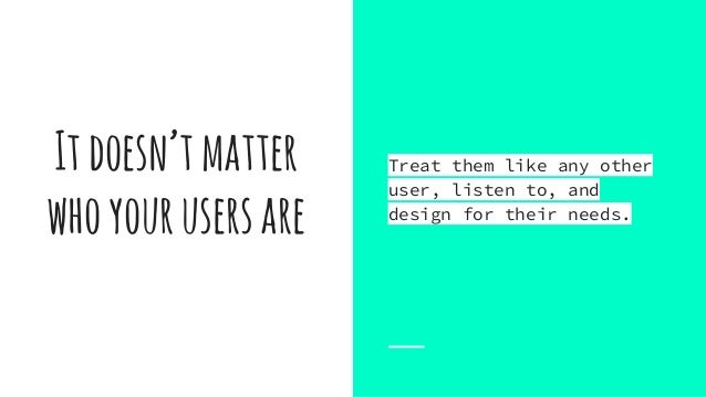 Itdoesn'tmatter whoyourusersare Treat them like any other user, listen to, and design for their needs.