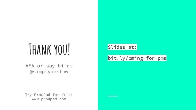 Thankyou! AMA or say hi at @simplybastow Try ProdPad for free! www.prodpad.com Slides at: bit.ly/pming-for-pms