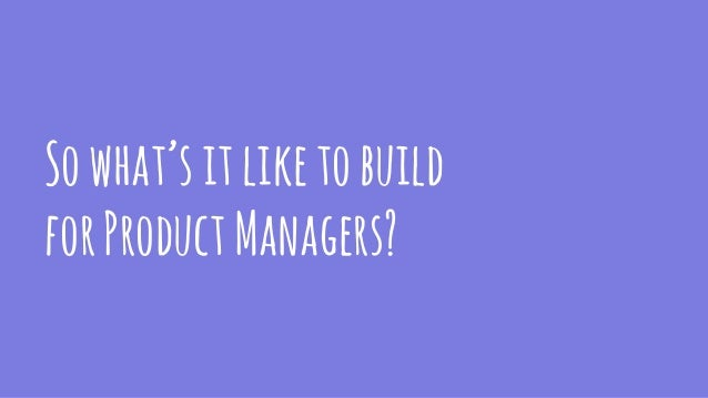 Sowhat'sitliketobuild forProductManagers?