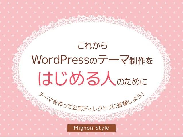 これから WordPressのテーマ制作を はじめる人のために Mignon Style テ ーマを作って公式ディレクトリに登録しよう!