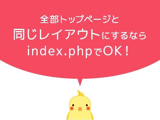 全部トップページと 同じレイアウトにするなら index.phpでOK!