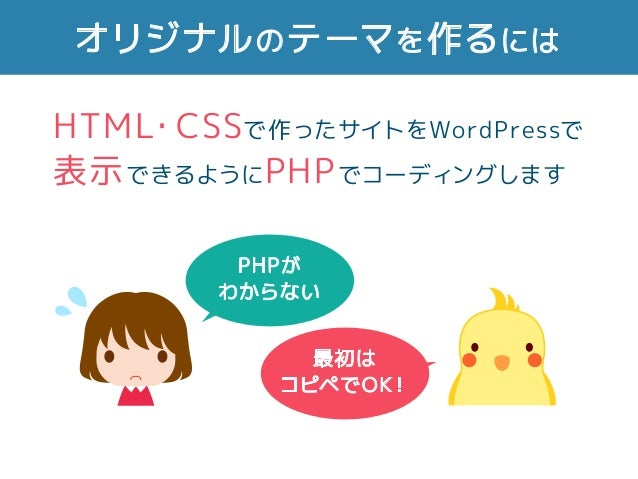 オリジナルのテーマを作るには PHPが わからない 最初は コピペでOK! HTML・CSSで作ったサイトをWordPressで 表示できるようにPHPでコーディングします