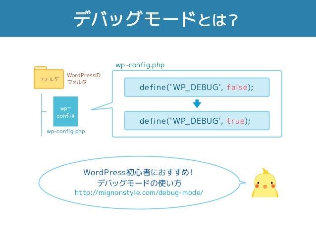 デバッグモードとは? WordPress初心者におすすめ! デバッグモードの使い方 http://mignonstyle.com/debug-mode/ WordPressの フォルダ フォルダ wp-config.php wp- config...