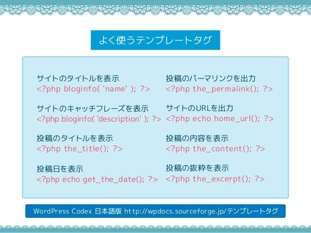 よく使うテンプレートタグ WordPress Codex 日本語版 http://wpdocs.sourceforge.jp/テンプレートタグ サイトのタイトルを表示 <?php bloginfo( 'name' ); ?> サイトのキャッチフ...