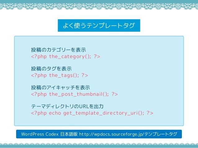 よく使うテンプレートタグ WordPress Codex 日本語版 http://wpdocs.sourceforge.jp/テンプレートタグ 投稿のカテゴリーを表示 <?php the_category(); ?> 投稿のタグを表示 <?ph...