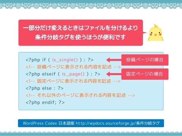 WordPress Codex 日本語版 http://wpdocs.sourceforge.jp/条件分岐タグ <?php if ( is_single() ) : ?> <!-- 投稿ページに表示される内容を記述 --> <?php els...