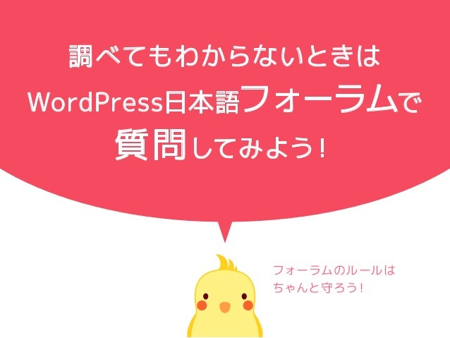 調べてもわからないときは WordPress日本語フォーラムで 質問してみよう! フォーラムのルールは ちゃんと守ろう!