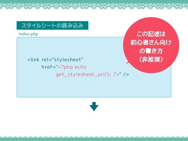"<link rel=""stylesheet"" href=""<?php echo get_stylesheet_uri(); ?>"" /> index.php スタイルシートの読み込み この記述は 初心者さん向け の書き方 (非推奨)"
