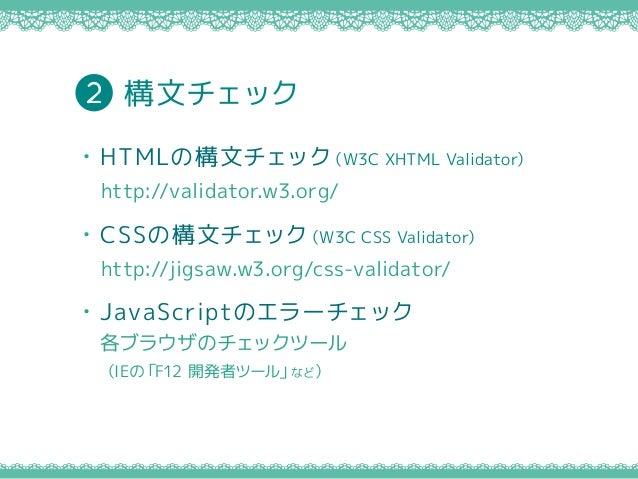 ・JavaScriptのエラーチェック 各ブラウザのチェックツール (IEの「F12 開発者ツール」など) ・HTMLの構文チェック(W3C XHTML Validator) http://validator.w3.org/ ・CSSの構文チェ...