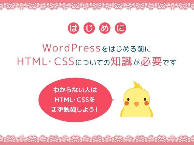 WordPressをはじめる前に HTML・CSSについての知識が必要です は じ め に わからない人は HTML・CSSを まず勉強しよう!