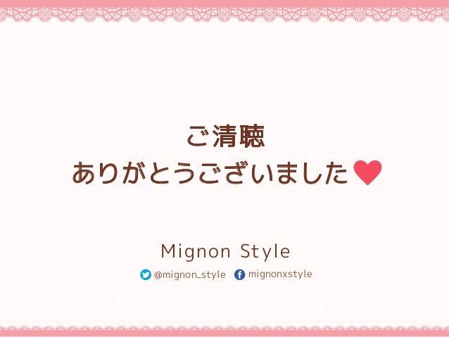 ご清聴 ありがとうございました Mignon Style @mignon_style mignonxstyle