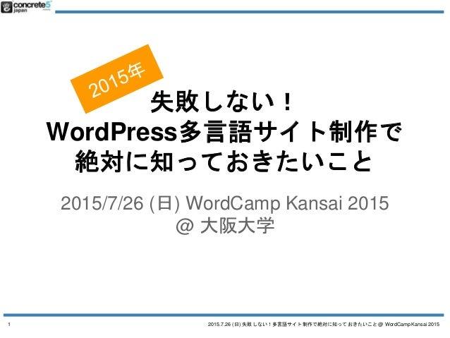 2015.7.26 (日) 失敗しない!多言語サイト制作で絶対に知っておきたいこと @ WordCamp Kansai 2015 失敗しない! WordPress多言語サイト制作で 絶対に知っておきたいこと 2015/7/26 (日) Word...