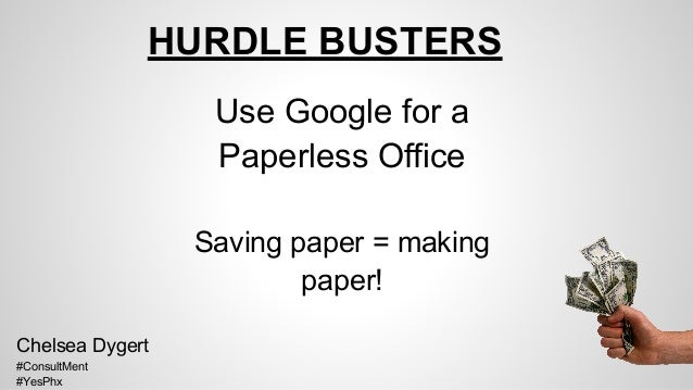 HURDLE BUSTERS Use Google for a Paperless Office Saving paper = making paper! Chelsea Dygert #ConsultMent #YesPhx