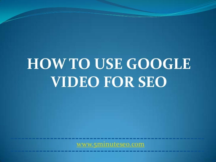 HOW TO USE GOOGLE  VIDEO FOR SEO     www.5minuteseo.com