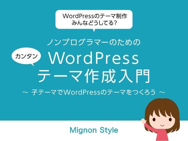 WordPressのテーマ制作みんなどうしてる? ノンプログラマーのためのカンタンWordPressテーマ作成入門 ∼ 子テーマでWordPressのテーマをつくろう ∼ Mignon Style