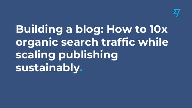 Building a blog: How to 10x organic search traffic while scaling publishing sustainably.