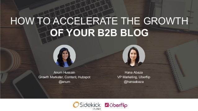 HOW TO ACCELERATE THE GROWTH OF YOUR B2B BLOG Anum Hussain Growth Marketer, Content, Hubspot @anum Hana Abaza VP Marketing...