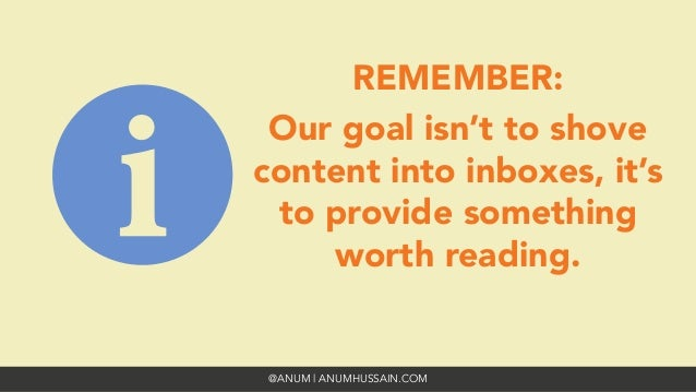 @ANUM | ANUMHUSSAIN.COM REMEMBER: Our goal isn't to shove content into inboxes, it's to provide something worth reading.