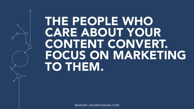 @ANUM | ANUMHUSSAIN.COM THE PEOPLE WHO CARE ABOUT YOUR CONTENT CONVERT. FOCUS ON MARKETING TO THEM.