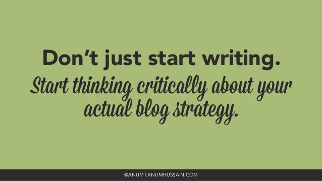 Don't just start writing. Start thinking critically about your actual blog strategy. @ANUM | ANUMHUSSAIN.COM