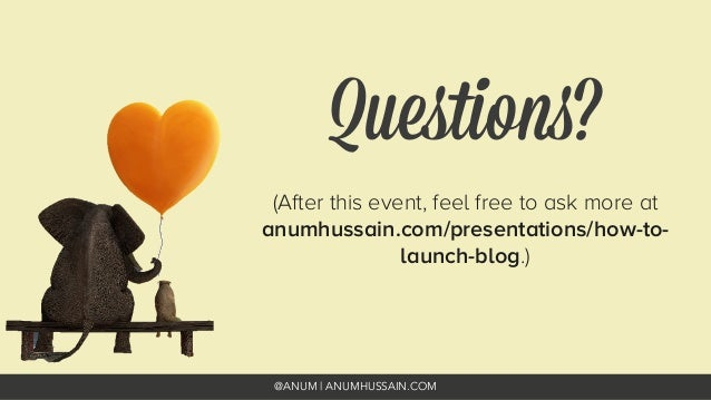 @ANUM | ANUMHUSSAIN.COM Questions? (After this event, feel free to ask more at anumhussain.com/presentations/how-to- launch...