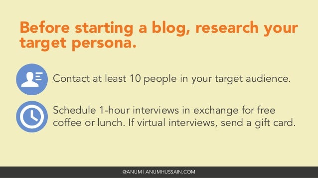 @ANUM | ANUMHUSSAIN.COM Before starting a blog, research your target persona.  Contact at least 10 people in your target a...