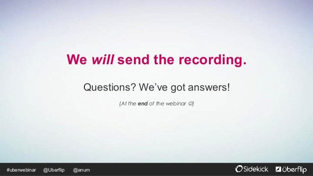 @Uberflip#uberwebinar @anum We will send the recording. Questions? We've got answers! (At the end of the webinar J)