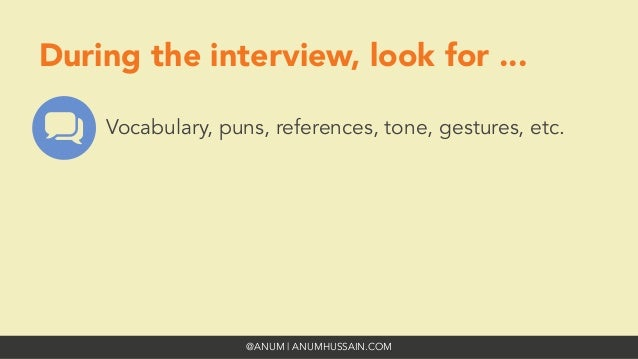 @ANUM | ANUMHUSSAIN.COM During the interview, look for ... Vocabulary, puns, references, tone, gestures, etc.