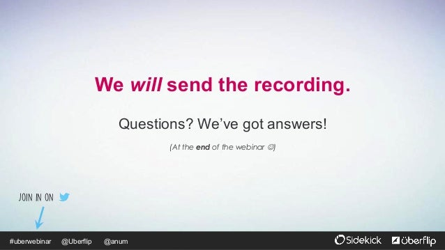 @Uberflip#uberwebinar @anum We will send the recording. Questions? We've got answers! (At the end of the webinar J) Join ...