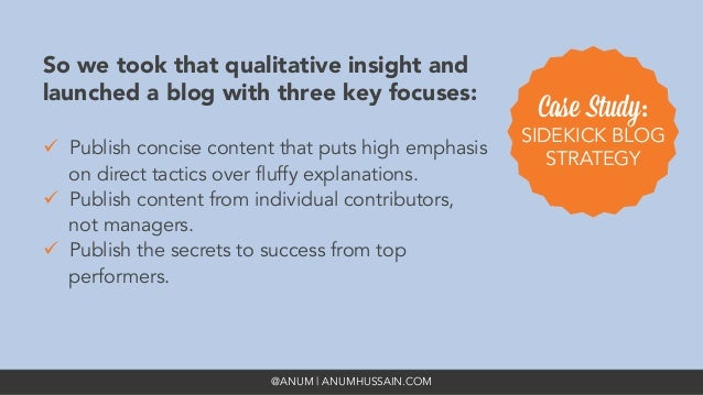 @ANUM | ANUMHUSSAIN.COM So we took that qualitative insight and launched a blog with three key focuses: ü Publish concis...