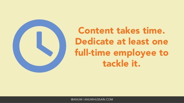 @ANUM | ANUMHUSSAIN.COM Content takes time. Dedicate at least one full-time employee to tackle it.