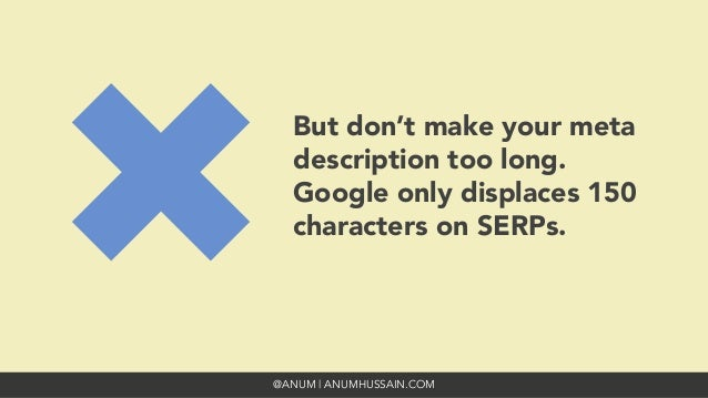 @ANUM | ANUMHUSSAIN.COM But don't make your meta description too long. Google only displaces 150 characters on SERPs.