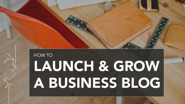 HOW TO LAUNCH & GROW A BUSINESS BLOG