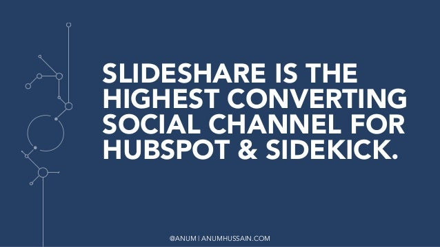 @ANUM | ANUMHUSSAIN.COM SLIDESHARE IS THE HIGHEST CONVERTING SOCIAL CHANNEL FOR HUBSPOT & SIDEKICK.