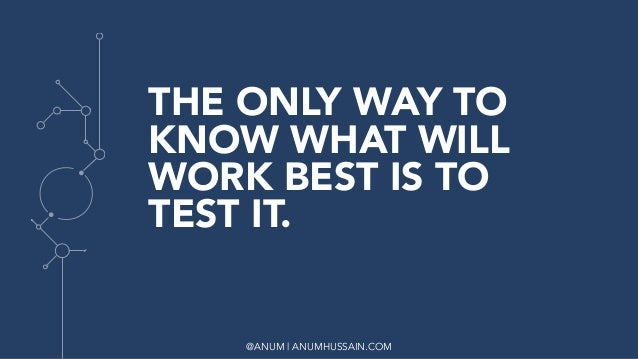@ANUM | ANUMHUSSAIN.COM THE ONLY WAY TO KNOW WHAT WILL WORK BEST IS TO TEST IT.