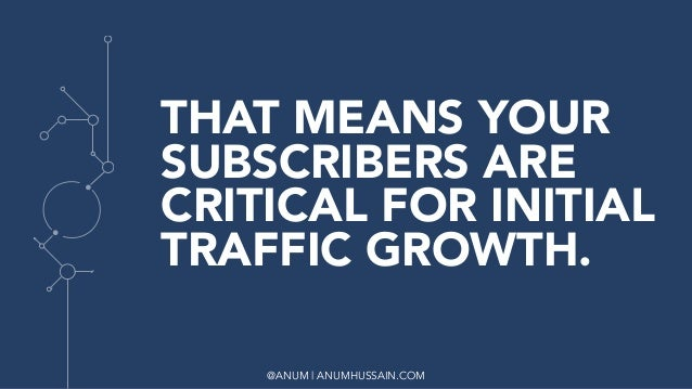 @ANUM | ANUMHUSSAIN.COM THAT MEANS YOUR SUBSCRIBERS ARE CRITICAL FOR INITIAL TRAFFIC GROWTH.