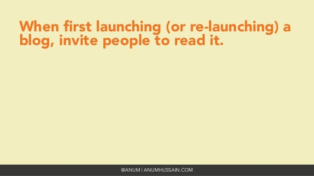 @ANUM | ANUMHUSSAIN.COM When first launching (or re-launching) a blog, invite people to read it.