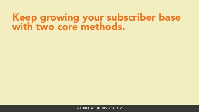 @ANUM | ANUMHUSSAIN.COM Keep growing your subscriber base with two core methods.