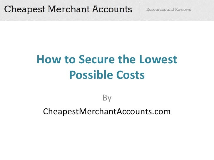 How to Secure the Lowest     Possible Costs              By CheapestMerchantAccounts.com