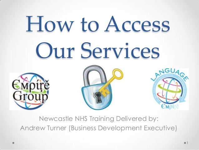 How to Access Our Services Newcastle NHS Training Delivered by: Andrew Turner (Business Development Executive) 1