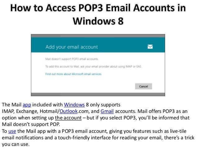 The Mail app included with Windows 8 only supportsIMAP, Exchange, Hotmail/Outlook.com, and Gmail accounts. Mail offers POP...